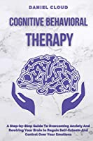 Cognitive Behavioral Therapy: A Step-by-Step Guide to Overcoming Anxiety and Rewiring Your Brain to Regain Self-Esteem and Control Over Your Emotions