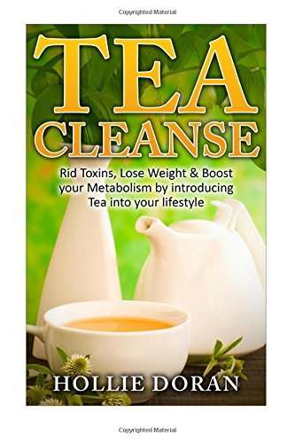 Tea Cleanse: Rid Toxins, Lose Weight & Boost your Metabolism by Introducing Tea (Lose Weight, Detox, Cleanse, Weight Loss, Diet)