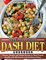 The Ultimate Dash Diet Cookbook: Vibrant, Healthy and Simple Recipes to Shed Pounds Rapidly with Wholesome and Nutritious Dishes
