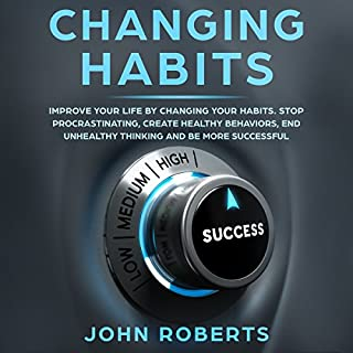 Changing Habits: Improve Your Life by Changing Your Habits. Stop Procrastinating, Create Healthy Behaviors, End Unhealthy Thinking and Be More Successful audiobook cover art