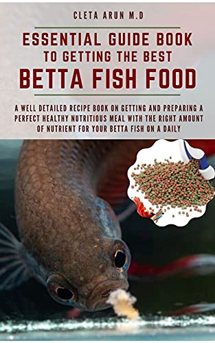 ESSENTIAL GUIDE BOOK TO GETTING THE BEST BETTA FISH FOOD: A Well Detailed Recipe Book on Getting and Preparing a Perfect Healthy Nutritious Meal with the ... for Your Betta Fish (English Edition)