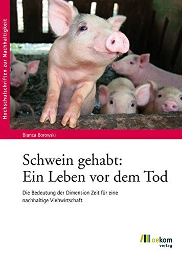 Schwein gehabt: Ein Leben vor dem Tod: Die Bedeutung der Dimension Zeit für eine nachhaltige Viehwirtschaft (Hochschulschriften zur Nachhaltigkeit)