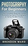Photography For Beginners: Your Complete Beginners Guide To Mastering Digital Photography & Taking the BEST Photos (Photography, Digital Photography, DSLR, ... Photography Books) (English Edition)