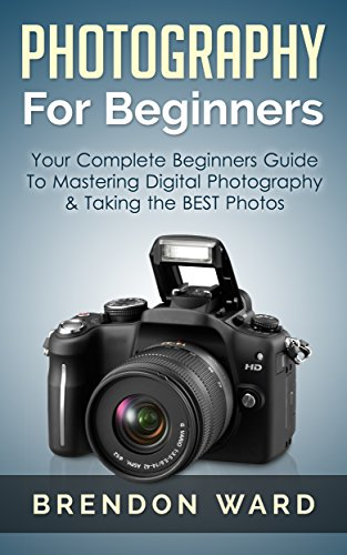 Photography For Beginners Your Complete Beginners Guide To Mastering Digital Photography Taking The Best Photos Photography Digital Photography Dslr For Beginners Photography Books Kindle Edition By Ward Brendon Arts