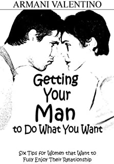 Getting Your Man to Do What You Want: Six Tips for Women Who Want to Fully Enjoy Their Relationship