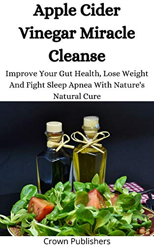 Apple Cider Vinegar Miracle Cleanse: Improve Your Gut Health, Lose Weight And Fight Sleep Apnea With Nature's Natural Cure