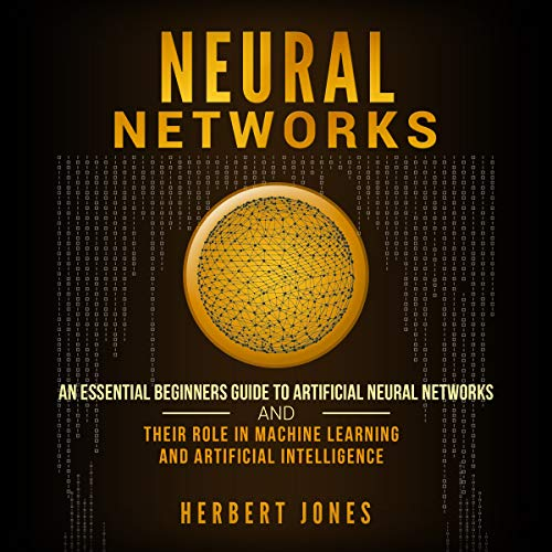 Neural Networks: An Essential Beginners Guide to Artificial Neural Networks and Their Role in Machine Learning and Artificial Intelligence cover art