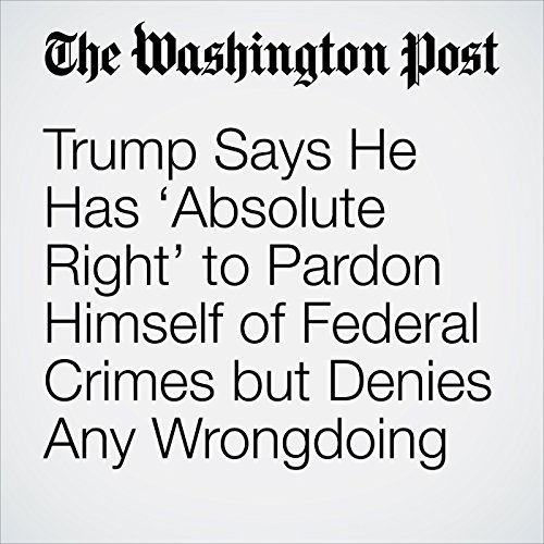 Trump Says He Has 'Absolute Right' to Pardon Himself of Federal Crimes but Denies Any Wrongdoing copertina