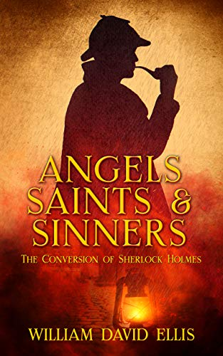 Angels, Saints and Sinners: The Conversion of Sherlock Holmes (Sherlock Holmes: Angels Saints and Sinners Book 1) by [William David Ellis]