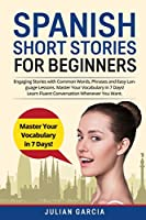 Spanish Short Stories for Beginners: Engaging Stories with Common Words, Phrases and Easy Language Lessons. Master Your Vocabulary in 7 Days! Learn Fluent Conversation Whenever You Want