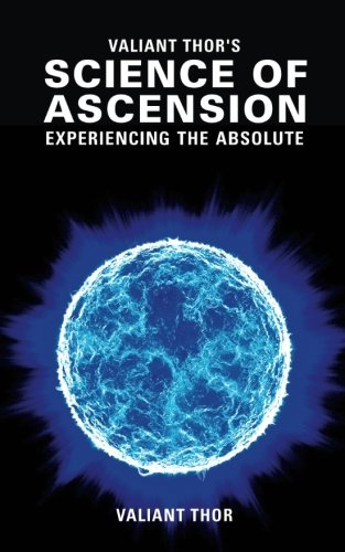 Valiant Thor\'s Science of Ascension: Experiencing the Absolute - The Reality of the Sphere-Beings