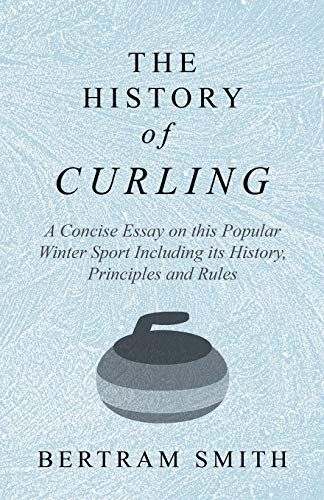Compare Textbook Prices for The History of Curling  - A Concise Essay on this Popular Winter Sport Including its History, Principles and Rules  ISBN 9781528707770 by Smith, Bertram