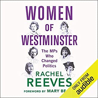 Women of Westminster     The MPs who Changed Politics              By:                                                                                                                                 Rachel Reeves,                                                                                        Mary Beard - foreword                               Narrated by:                                                                                                                                 Rachel Reeves,                                                                                        Harriet Harman                      Length: 10 hrs and 25 mins     6 ratings     Overall 4.7