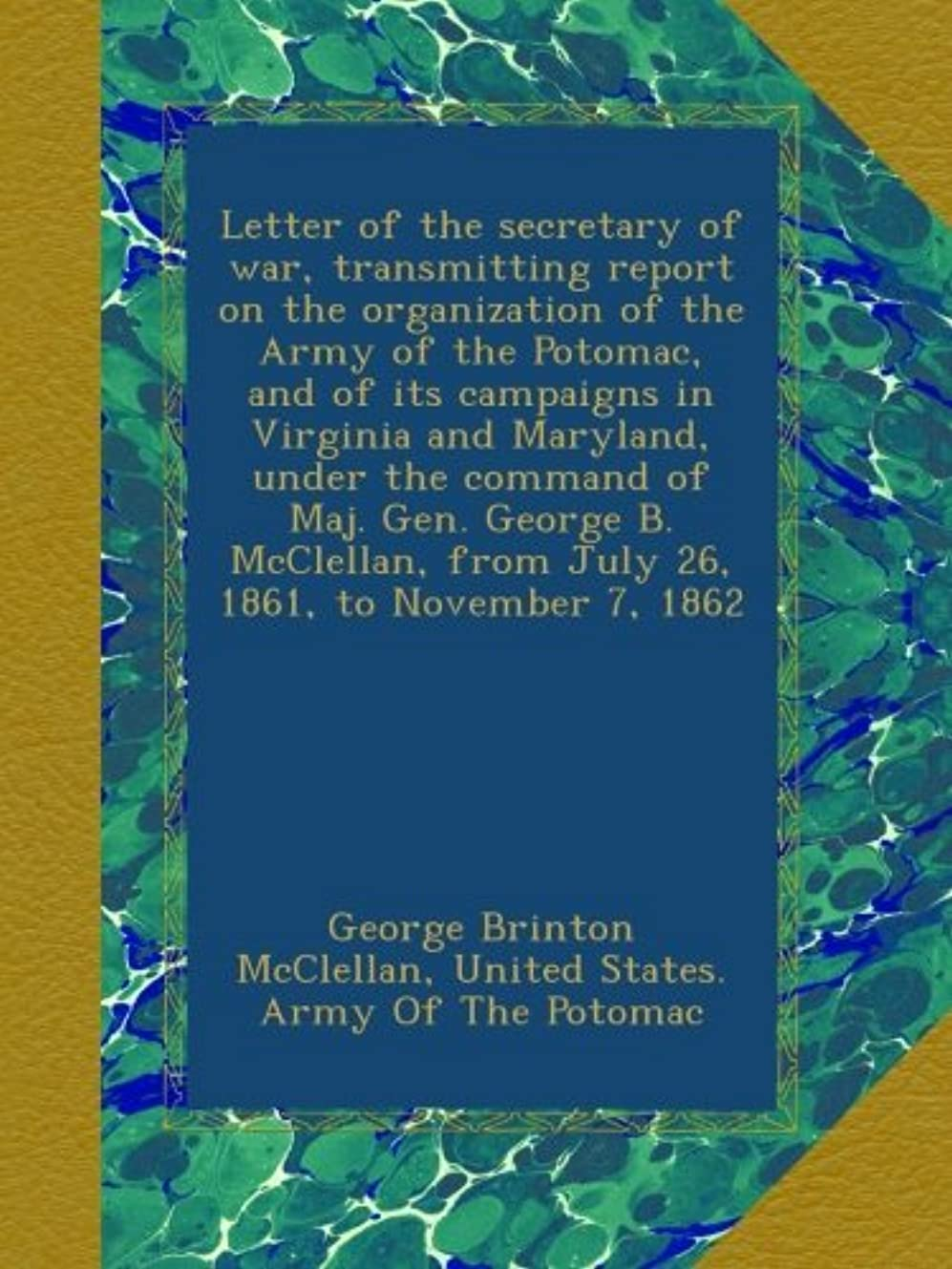 クルー服を片付ける公爵Letter of the secretary of war, transmitting report on the organization of the Army of the Potomac, and of its campaigns in Virginia and Maryland, under the command of Maj. Gen. George B. McClellan, from July 26, 1861, to November 7, 1862