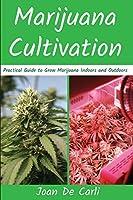 Marijuana Cultivation: Practical Guide to Grow Marijuana Indoors and Outdoors