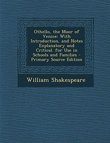 Othello, the Moor of Venice: With Introduction, and Notes Explanatory and Critical. for Use in Schools and Families