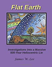 Flat Earth; Investigations Into a Massive 500-Year Heliocentric Lie (Color)