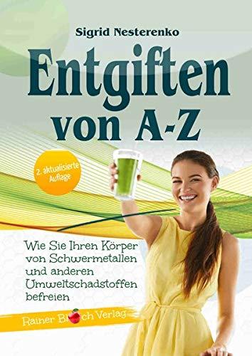 Entgiften von A bis Z: Wie Sie Ihren Körper von Schwermetallen und anderen Umweltschadstoffen befreien , 3. Auflage 2019
