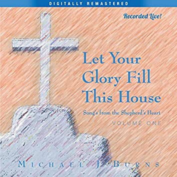 Let Your Glory Fill This House Song's from the Shepherd's Heart, Volume One (Digitally Remastered) [Recorded Live]