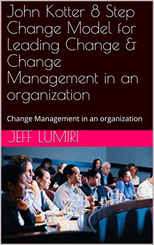 John Kotter 8 Step Change Model for Leading Change & Change Management in an organization: Change Management in an organization (English Edition)
