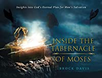 Inside the Tabernacle of Moses: Insight's into God's Eternal Plan for Man's Salvation