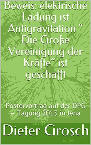 """Beweis: elektrische Ladung ist Antigravitation """"                Die Große Vereinigung der Kräfte"""" ist geschafft: Postervortrag auf der DPG – Tagung 2013 in Jena"""