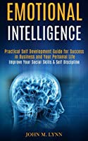 Emotional Intelligence: Practical Self Development Guide for Success in Business and Your Personal Life (Improve Your Social Skills & Self Discipline)