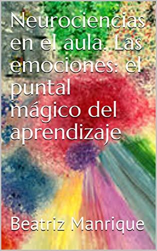 Neurociencias en el aula. Las emociones: el puntal mágico del aprendizaje