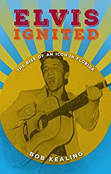 Elvis Ignited: The Rise of an Icon in Florida by [Bob Kealing]