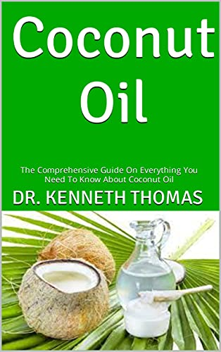Coconut Oil : The Comprehensive Guide On Everything You Need To Know About Coconut Oil (English Edition)
