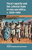 Fiscal Capacity and the Colonial State in Asia and Africa, c.1850–1960 (Cambridge Studies in Economic History - Second Series)