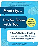 Anxiety . . . I'm So Done with You: A Teen's Guide to Ditching Toxic Stress and Hardwiring Your Brain for Happiness