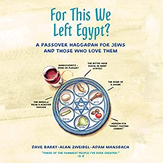 For This We Left Egypt?     A Passover Haggadah for Jews and Those Who Love Them              Written by:                                                                                                                                 Dave Barry,                                                                                        Alan Zweibel,                                                                                        Adam Mansbach                               Narrated by:                                                                                                                                 Adam Mansbach,                                                                                        Alan Zweibel,                                                                                        Dave Barry                      Length: 1 hr and 21 mins     Not rated yet     Overall 0.0