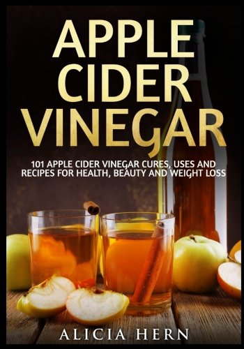 Apple Cider Vinegar: 101 Apple Cider Vinegar Cures, Uses And Recipes For Health, Beauty And Weight Loss (Apple Cider Vinegar Book) (Volume 1)