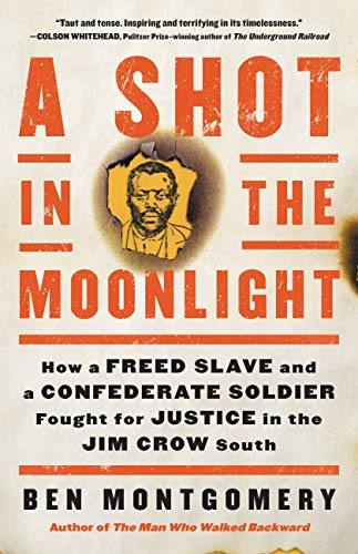 A Shot in the Moonlight: How a Freed Slave and a Confederate Soldier Fought for Justice in the Jim Crow South by [Ben Montgomery]