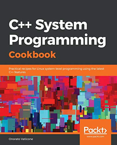 C++ System Programming Cookbook: Practical recipes for Linux system-level programming using the late...