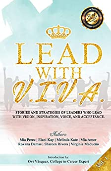 Lead With V.I.V.A.: Stories and Strategies of Leaders Who Lead with Vision, Inspiration, Voice, and Acceptance (Volume Book 1) by [Mia Perez, Elani Kay, Melinda Kate, Mia Amor, Roxana Damas, Shareen Rivera, Virginia Madueño, Ovidilio Vasquez]
