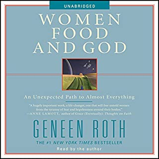 Women, Food and God     An Unexpected Path to Almost Everything              By:                                                                                                                                 Geneen Roth                               Narrated by:                                                                                                                                 Geneen Roth                      Length: 5 hrs and 31 mins     1,336 ratings     Overall 4.1