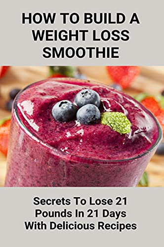 How To Build A Weight Loss Smoothie: Secrets To Lose 21 Pounds In 21 Days...