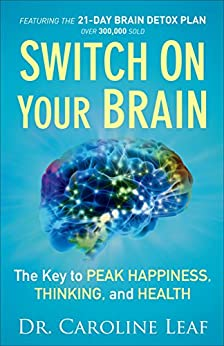Switch On Your Brain: The Key to Peak Happiness, Thinking, and Health by [Dr. Caroline Leaf]