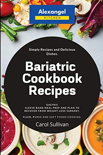 Compare Textbook Prices for Bariatric Cookbook Recipes: Gastric Sleeve Band Meal Prep and Plan to Recover from Weight Loss Surgery. Simply Recipes and Delicious Dishes. Fluid, Puree and Soft Foods Cooking  ISBN 9781913978006 by Sullivan, Carol,Alexangel Kitchen