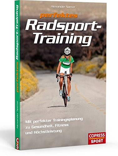 Perfektes Radsport-Training: Mit perfekter Trainingsplanung zu Gesundheit, Fitness und Höchstleistung