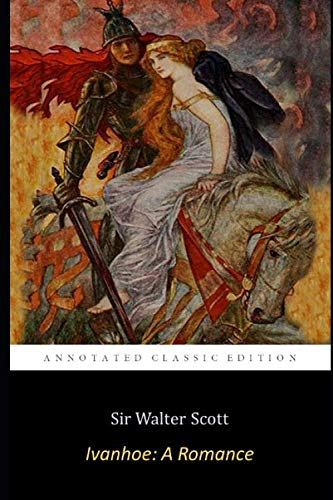 Ivanhoe: A Romance By Sir Walter Scott (Love Story Of a Knight) 'The Annotated Classic Edition'