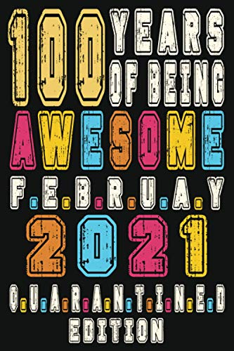 100 YEARS OF BEING AWESOME February 2020 QUARANTINE EDITION, Happy Birthday to you: Happy 100th Birthday 100 Years Old Gift Ideas for Boys, Girls, ... notebook, Funny Card Alternative, 6*9