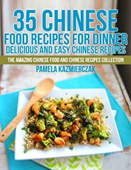 35 Chinese Food Recipes For Dinner – Delicious and Easy Chinese Recipes (The Amazing Chinese Food and Chinese Recipes Collection Book 1) by [Pamela Kazmierczak]