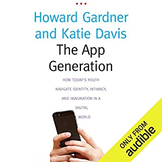 The App Generation     How Today's Youth Navigate Identity, Intimacy, and Imagination in a Digital World              By:                                                                                                                                 Howard Gardner,                                                                                        Katie Davis                               Narrated by:                                                                                                                                 Tristan Morris                      Length: 5 hrs and 50 mins     25 ratings     Overall 3.6