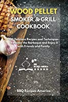 Wood Pellet Smoker And Grill Cookbook: 100 Delicious Recipes and Techniques to Master the Barbeque and Enjoy it with Friends and Family