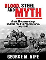Blood, Steel, and Myth: The II.SS-Panzer-Korps and the Road to Prochorowka, July 1943