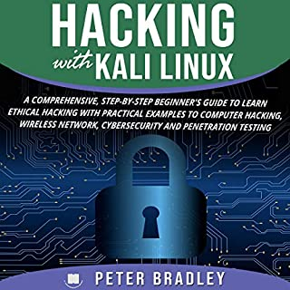 Hacking with Kali Linux     A Comprehensive, Step-By-Step Beginner's Guide to Learn Ethical Hacking with Practical Examples to Computer Hacking, Wireless Network, Cybersecurity and Penetration Testing              By:                                                                                                                                 Peter Bradley                               Narrated by:                                                                                                                                 Cliff Weldon                      Length: 1 hr and 56 mins     25 ratings     Overall 5.0