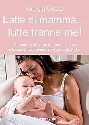 Latte di mamma... Tutte tranne me!: Quando lallattamento non funziona: riflessioni, testimonianze e consigli pratici (Il bambino naturale Vol. 39)
